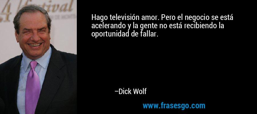 Hago televisión amor. Pero el negocio se está acelerando y la gente no está recibiendo la oportunidad de fallar. – Dick Wolf