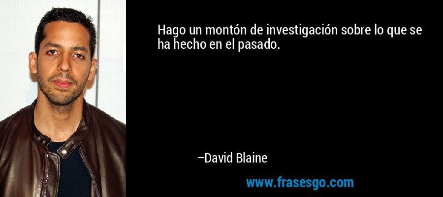 Hago un montón de investigación sobre lo que se ha hecho en el pasado. – David Blaine