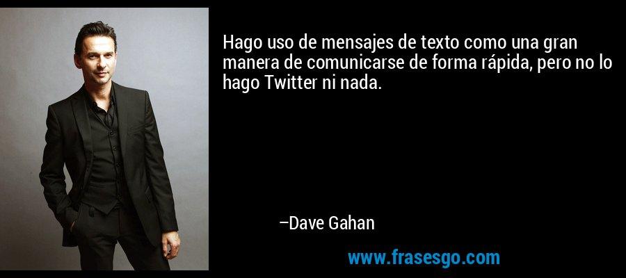 Hago uso de mensajes de texto como una gran manera de comunicarse de forma rápida, pero no lo hago Twitter ni nada. – Dave Gahan