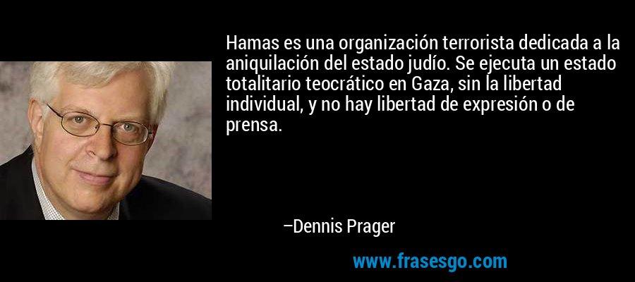 Hamas es una organización terrorista dedicada a la aniquilación del estado judío. Se ejecuta un estado totalitario teocrático en Gaza, sin la libertad individual, y no hay libertad de expresión o de prensa. – Dennis Prager