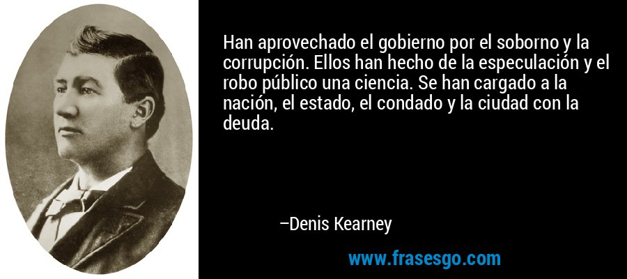 Han aprovechado el gobierno por el soborno y la corrupción. Ellos han hecho de la especulación y el robo público una ciencia. Se han cargado a la nación, el estado, el condado y la ciudad con la deuda. – Denis Kearney