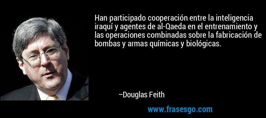 Han participado cooperación entre la inteligencia iraquí y agentes de al-Qaeda en el entrenamiento y las operaciones combinadas sobre la fabricación de bombas y armas químicas y biológicas. – Douglas Feith