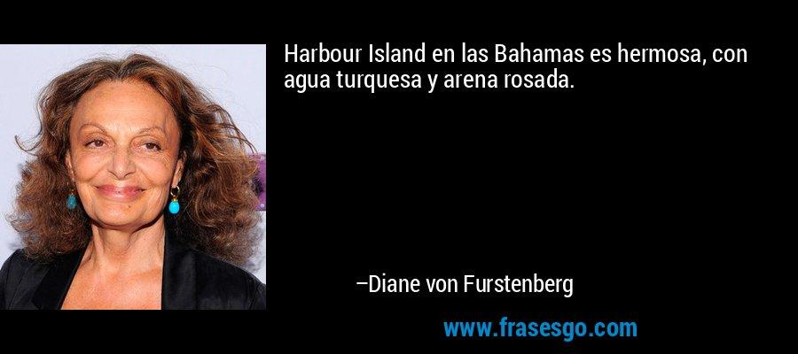 Harbour Island en las Bahamas es hermosa, con agua turquesa y arena rosada. – Diane von Furstenberg