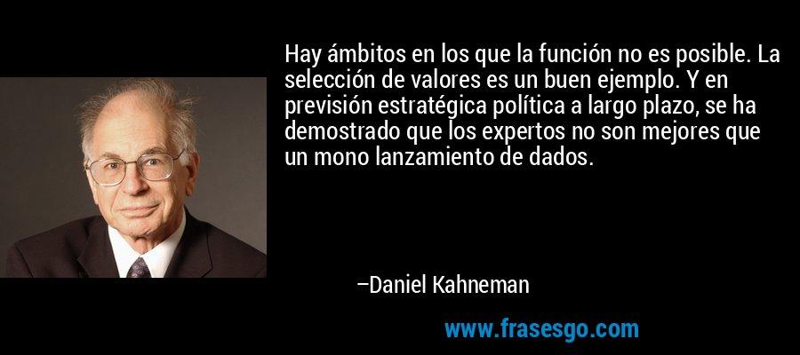 Hay ámbitos en los que la función no es posible. La selección de valores es un buen ejemplo. Y en previsión estratégica política a largo plazo, se ha demostrado que los expertos no son mejores que un mono lanzamiento de dados. – Daniel Kahneman