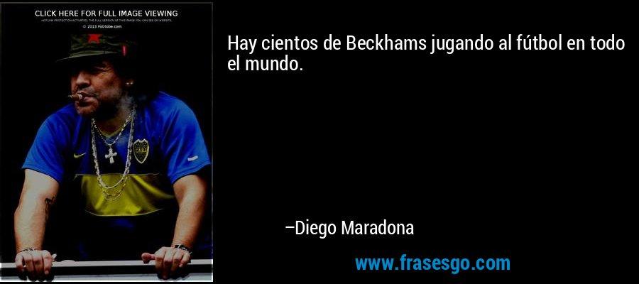 Hay cientos de Beckhams jugando al fútbol en todo el mundo. – Diego Maradona