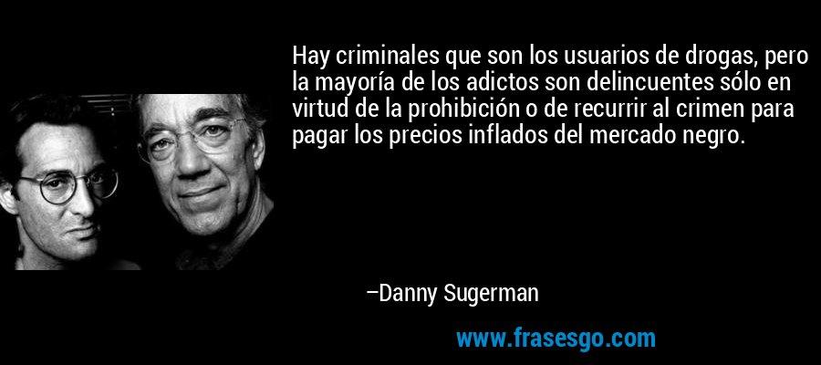 Hay criminales que son los usuarios de drogas, pero la mayoría de los adictos son delincuentes sólo en virtud de la prohibición o de recurrir al crimen para pagar los precios inflados del mercado negro. – Danny Sugerman