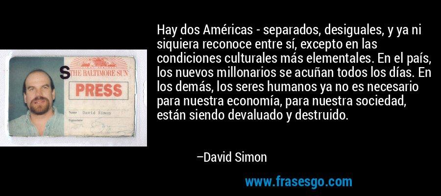 Hay dos Américas - separados, desiguales, y ya ni siquiera reconoce entre sí, excepto en las condiciones culturales más elementales. En el país, los nuevos millonarios se acuñan todos los días. En los demás, los seres humanos ya no es necesario para nuestra economía, para nuestra sociedad, están siendo devaluado y destruido. – David Simon