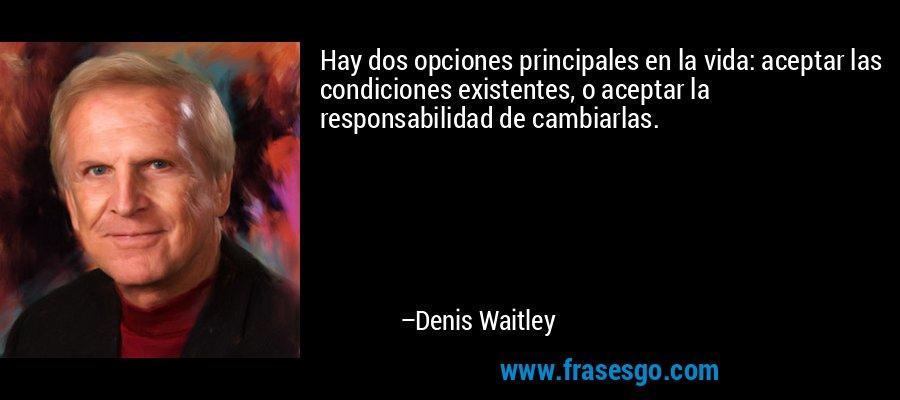 Hay dos opciones principales en la vida: aceptar las condiciones existentes, o aceptar la responsabilidad de cambiarlas. – Denis Waitley
