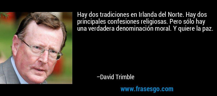 Hay dos tradiciones en Irlanda del Norte. Hay dos principales confesiones religiosas. Pero sólo hay una verdadera denominación moral. Y quiere la paz. – David Trimble