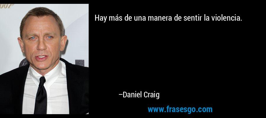Hay más de una manera de sentir la violencia. – Daniel Craig