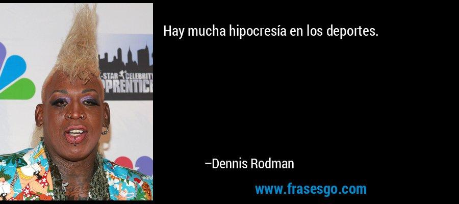 Hay mucha hipocresía en los deportes. – Dennis Rodman