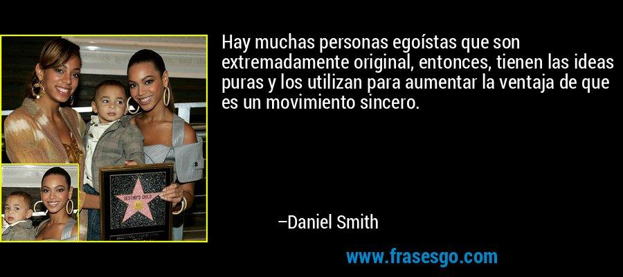 Hay muchas personas egoístas que son extremadamente original, entonces, tienen las ideas puras y los utilizan para aumentar la ventaja de que es un movimiento sincero. – Daniel Smith