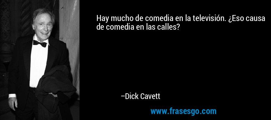 Hay mucho de comedia en la televisión. ¿Eso causa de comedia en las calles? – Dick Cavett