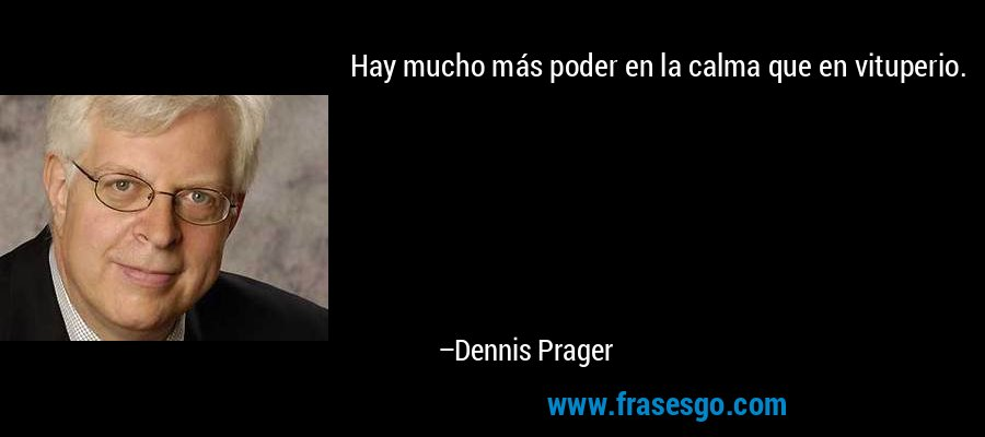 Hay mucho más poder en la calma que en vituperio. – Dennis Prager