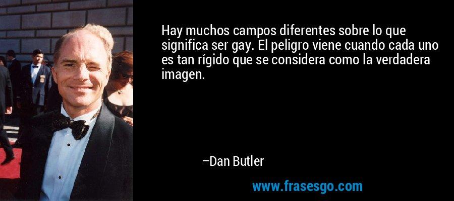 Hay muchos campos diferentes sobre lo que significa ser gay. El peligro viene cuando cada uno es tan rígido que se considera como la verdadera imagen. – Dan Butler