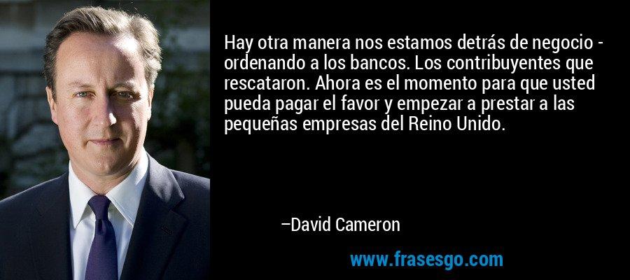 Hay otra manera nos estamos detrás de negocio - ordenando a los bancos. Los contribuyentes que rescataron. Ahora es el momento para que usted pueda pagar el favor y empezar a prestar a las pequeñas empresas del Reino Unido. – David Cameron