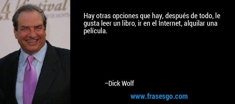 Hay otras opciones que hay, después de todo, le gusta leer un libro, ir en el Internet, alquilar una película. – Dick Wolf