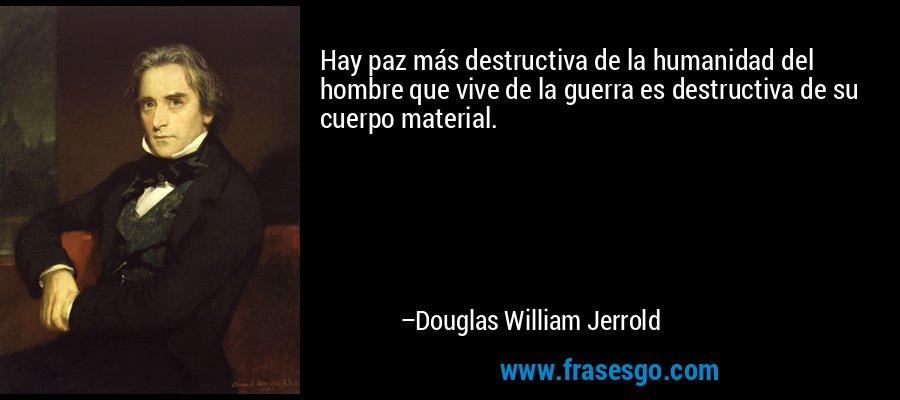Hay paz más destructiva de la humanidad del hombre que vive de la guerra es destructiva de su cuerpo material. – Douglas William Jerrold