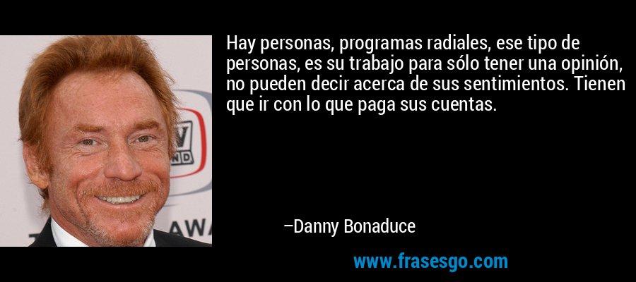 Hay personas, programas radiales, ese tipo de personas, es su trabajo para sólo tener una opinión, no pueden decir acerca de sus sentimientos. Tienen que ir con lo que paga sus cuentas. – Danny Bonaduce
