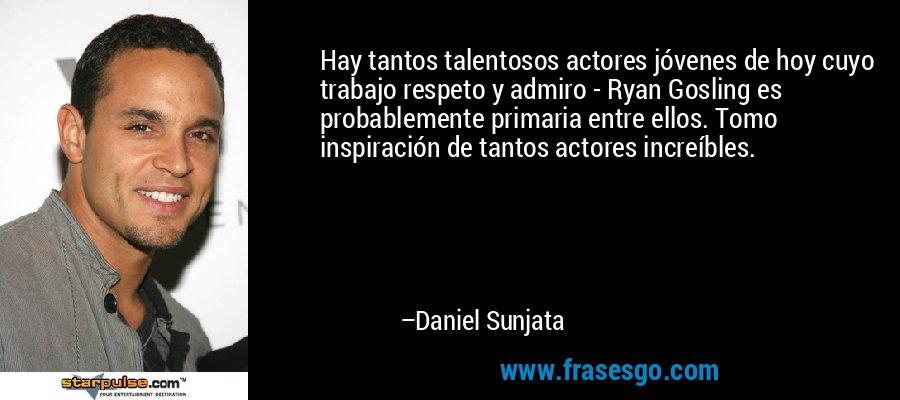 Hay tantos talentosos actores jóvenes de hoy cuyo trabajo respeto y admiro - Ryan Gosling es probablemente primaria entre ellos. Tomo inspiración de tantos actores increíbles. – Daniel Sunjata