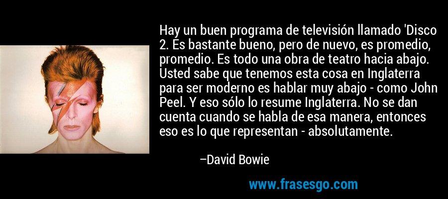 Hay un buen programa de televisión llamado 'Disco 2. Es bastante bueno, pero de nuevo, es promedio, promedio. Es todo una obra de teatro hacia abajo. Usted sabe que tenemos esta cosa en Inglaterra para ser moderno es hablar muy abajo - como John Peel. Y eso sólo lo resume Inglaterra. No se dan cuenta cuando se habla de esa manera, entonces eso es lo que representan - absolutamente. – David Bowie