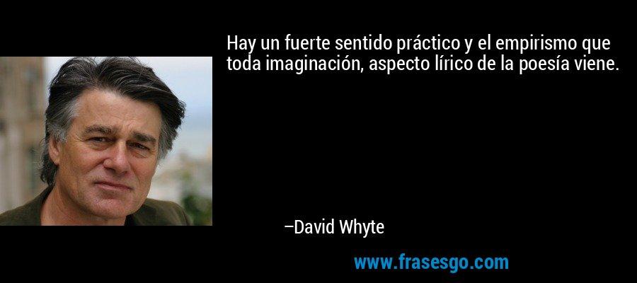 Hay un fuerte sentido práctico y el empirismo que toda imaginación, aspecto lírico de la poesía viene. – David Whyte