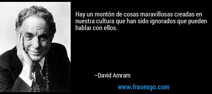 Hay un montón de cosas maravillosas creadas en nuestra cultura que han sido ignorados que pueden hablar con ellos. – David Amram