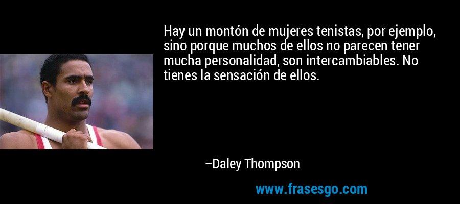 Hay un montón de mujeres tenistas, por ejemplo, sino porque muchos de ellos no parecen tener mucha personalidad, son intercambiables. No tienes la sensación de ellos. – Daley Thompson