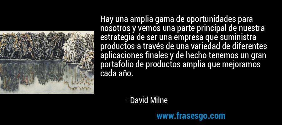 Hay una amplia gama de oportunidades para nosotros y vemos una parte principal de nuestra estrategia de ser una empresa que suministra productos a través de una variedad de diferentes aplicaciones finales y de hecho tenemos un gran portafolio de productos amplia que mejoramos cada año. – David Milne