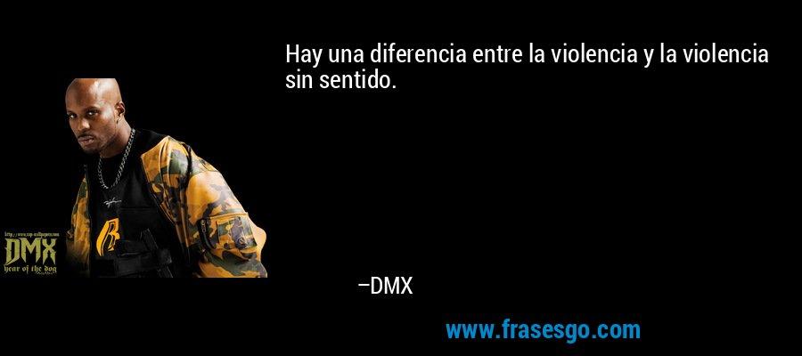 Hay una diferencia entre la violencia y la violencia sin sentido. – DMX