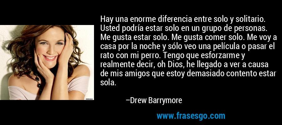 Hay una enorme diferencia entre solo y solitario. Usted podría estar solo en un grupo de personas. Me gusta estar solo. Me gusta comer solo. Me voy a casa por la noche y sólo veo una película o pasar el rato con mi perro. Tengo que esforzarme y realmente decir, oh Dios, he llegado a ver a causa de mis amigos que estoy demasiado contento estar sola. – Drew Barrymore