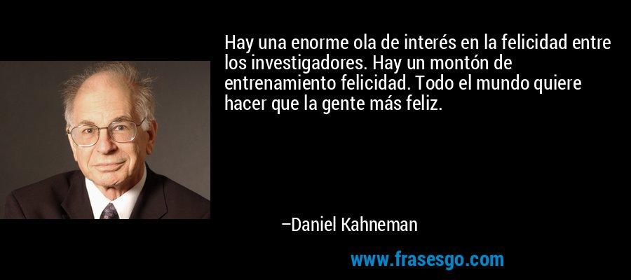 Hay una enorme ola de interés en la felicidad entre los investigadores. Hay un montón de entrenamiento felicidad. Todo el mundo quiere hacer que la gente más feliz. – Daniel Kahneman