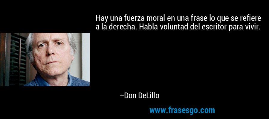 Hay una fuerza moral en una frase lo que se refiere a la derecha. Habla voluntad del escritor para vivir. – Don DeLillo