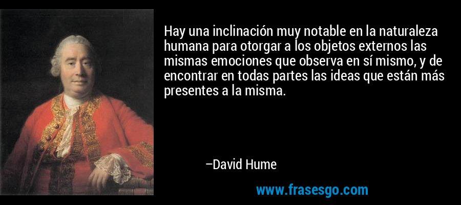 Hay una inclinación muy notable en la naturaleza humana para otorgar a los objetos externos las mismas emociones que observa en sí mismo, y de encontrar en todas partes las ideas que están más presentes a la misma. – David Hume