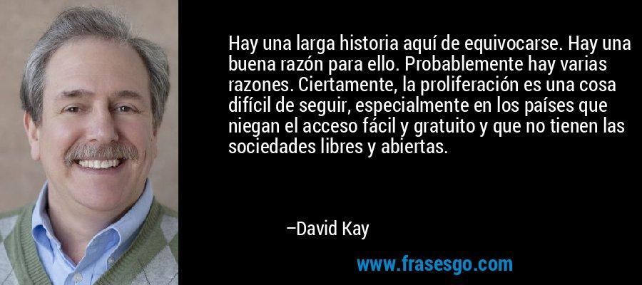 Hay una larga historia aquí de equivocarse. Hay una buena razón para ello. Probablemente hay varias razones. Ciertamente, la proliferación es una cosa difícil de seguir, especialmente en los países que niegan el acceso fácil y gratuito y que no tienen las sociedades libres y abiertas. – David Kay