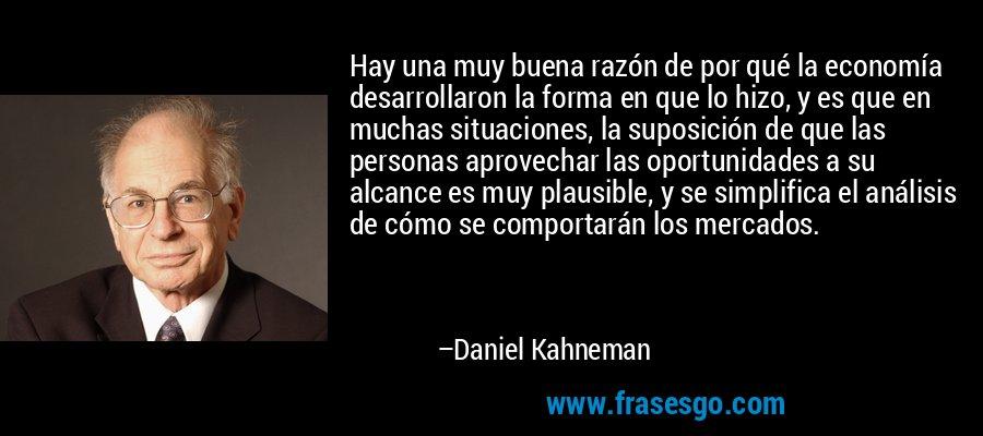 Hay una muy buena razón de por qué la economía desarrollaron la forma en que lo hizo, y es que en muchas situaciones, la suposición de que las personas aprovechar las oportunidades a su alcance es muy plausible, y se simplifica el análisis de cómo se comportarán los mercados. – Daniel Kahneman