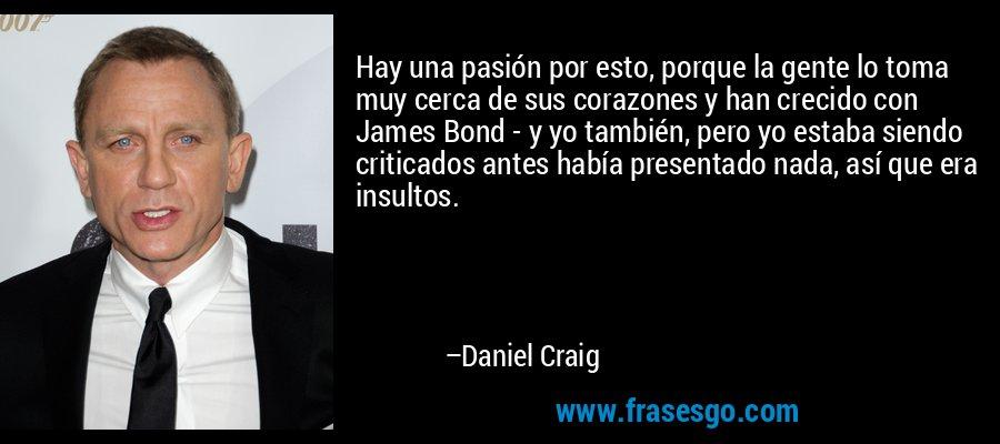 Hay una pasión por esto, porque la gente lo toma muy cerca de sus corazones y han crecido con James Bond - y yo también, pero yo estaba siendo criticados antes había presentado nada, así que era insultos. – Daniel Craig
