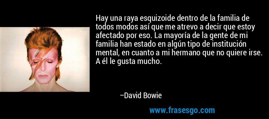 Hay una raya esquizoide dentro de la familia de todos modos así que me atrevo a decir que estoy afectado por eso. La mayoría de la gente de mi familia han estado en algún tipo de institución mental, en cuanto a mi hermano que no quiere irse. A él le gusta mucho. – David Bowie