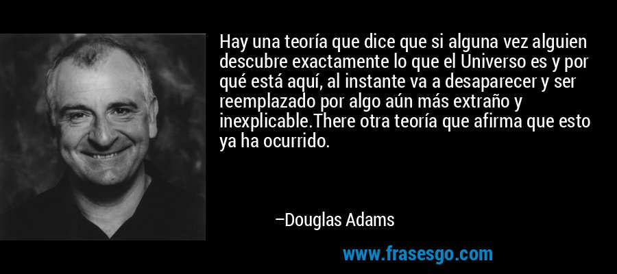 Hay una teoría que dice que si alguna vez alguien descubre exactamente lo que el Universo es y por qué está aquí, al instante va a desaparecer y ser reemplazado por algo aún más extraño y inexplicable.There otra teoría que afirma que esto ya ha ocurrido. – Douglas Adams