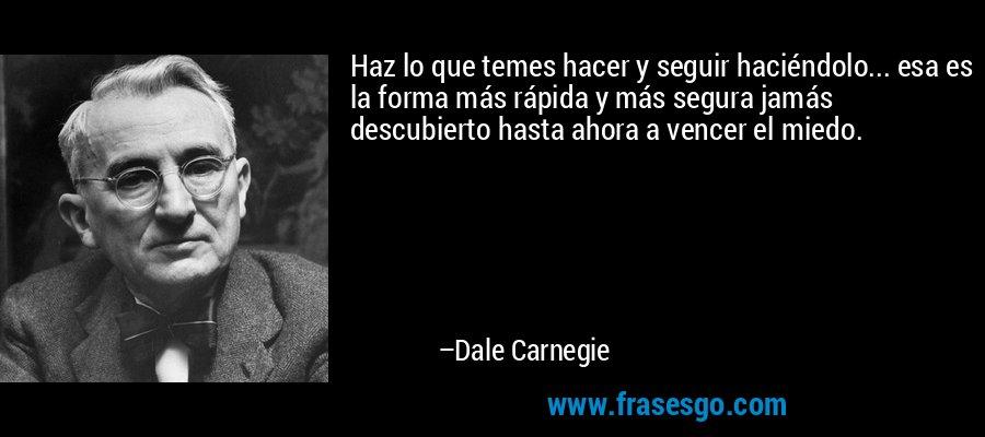 Haz lo que temes hacer y seguir haciéndolo... esa es la forma más rápida y más segura jamás descubierto hasta ahora a vencer el miedo. – Dale Carnegie