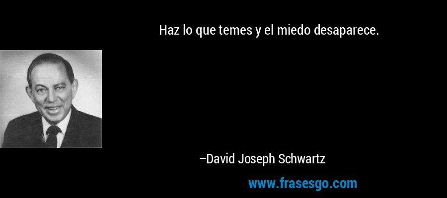 Haz lo que temes y el miedo desaparece. – David Joseph Schwartz