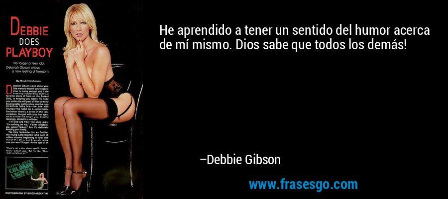 He aprendido a tener un sentido del humor acerca de mí mismo. Dios sabe que todos los demás! – Debbie Gibson