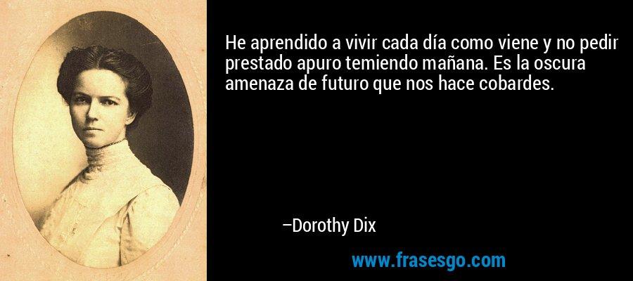 He aprendido a vivir cada día como viene y no pedir prestado apuro temiendo mañana. Es la oscura amenaza de futuro que nos hace cobardes. – Dorothy Dix