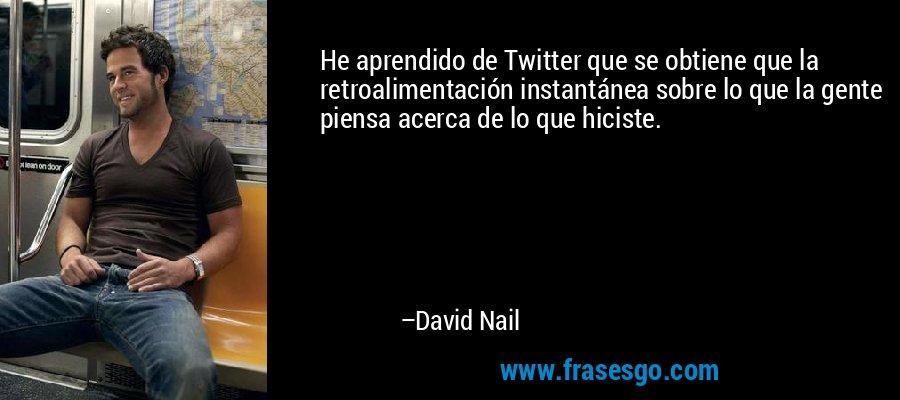 He aprendido de Twitter que se obtiene que la retroalimentación instantánea sobre lo que la gente piensa acerca de lo que hiciste. – David Nail