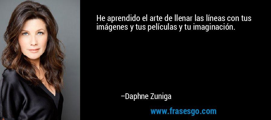 He aprendido el arte de llenar las líneas con tus imágenes y tus películas y tu imaginación. – Daphne Zuniga