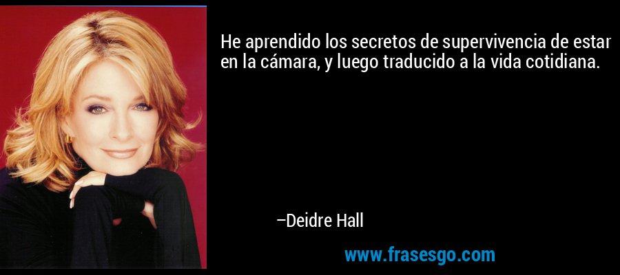 He aprendido los secretos de supervivencia de estar en la cámara, y luego traducido a la vida cotidiana. – Deidre Hall