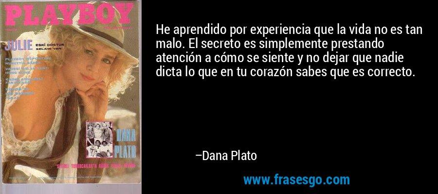 He aprendido por experiencia que la vida no es tan malo. El secreto es simplemente prestando atención a cómo se siente y no dejar que nadie dicta lo que en tu corazón sabes que es correcto. – Dana Plato