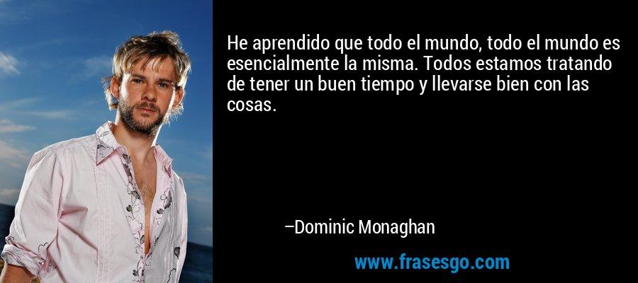 He aprendido que todo el mundo, todo el mundo es esencialmente la misma. Todos estamos tratando de tener un buen tiempo y llevarse bien con las cosas. – Dominic Monaghan