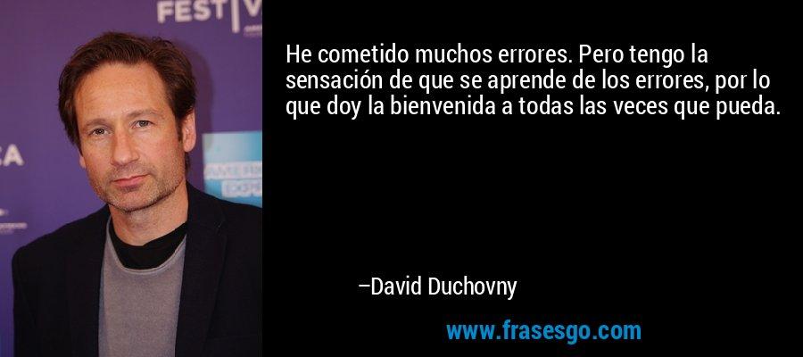 He cometido muchos errores. Pero tengo la sensación de que se aprende de los errores, por lo que doy la bienvenida a todas las veces que pueda. – David Duchovny