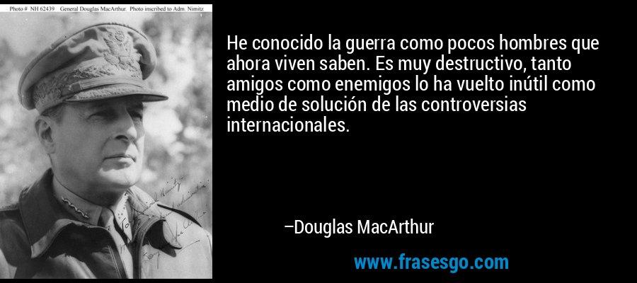 He conocido la guerra como pocos hombres que ahora viven saben. Es muy destructivo, tanto amigos como enemigos lo ha vuelto inútil como medio de solución de las controversias internacionales. – Douglas MacArthur